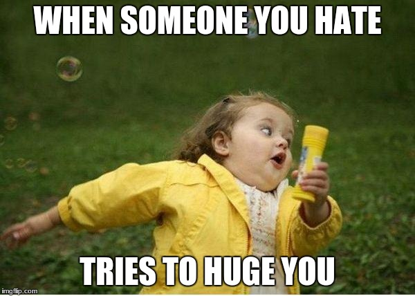 Chubby Bubbles Girl Meme | WHEN SOMEONE YOU HATE TRIES TO HUGE YOU | image tagged in memes,chubby bubbles girl | made w/ Imgflip meme maker