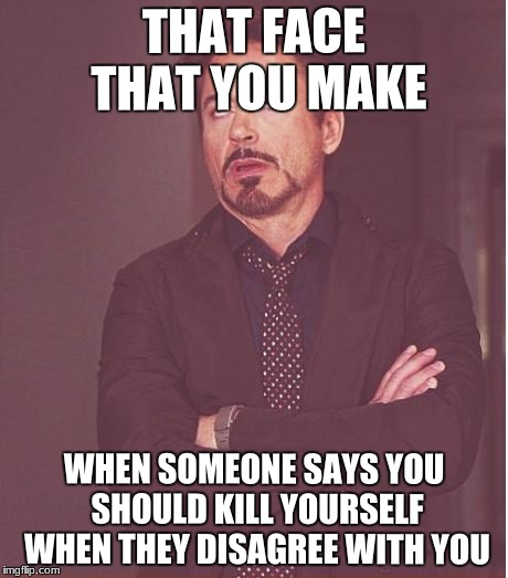 That face you make | THAT FACE THAT YOU MAKE WHEN SOMEONE SAYS YOU SHOULD KILL YOURSELF WHEN THEY DISAGREE WITH YOU | image tagged in memes,face you make robert downey jr | made w/ Imgflip meme maker