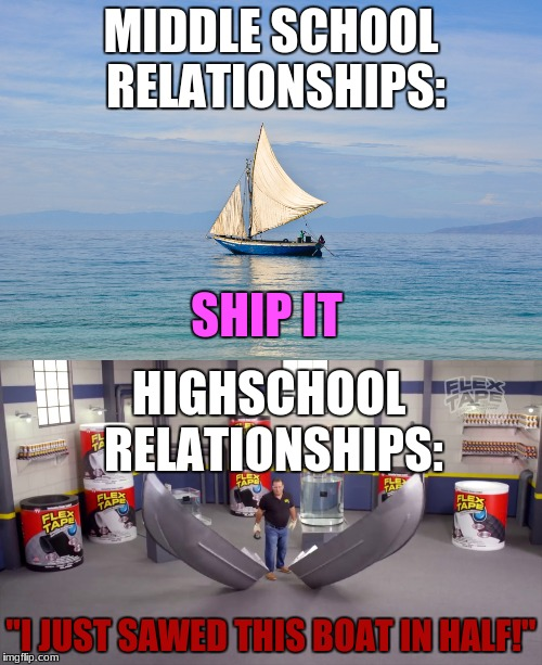 "High school/middle school relationships | MIDDLE SCHOOL RELATIONSHIPS: SHIP IT ""I JUST SAWED THIS BOAT IN HALF!"" HIGHSCHOOL RELATIONSHIPS: 