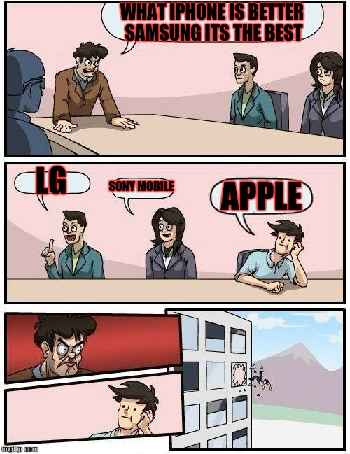 Boardroom Meeting Suggestion Meme | WHAT IPHONE IS BETTER SAMSUNG ITS THE BEST LG SONY MOBILE APPLE | image tagged in memes,boardroom meeting suggestion | made w/ Imgflip meme maker