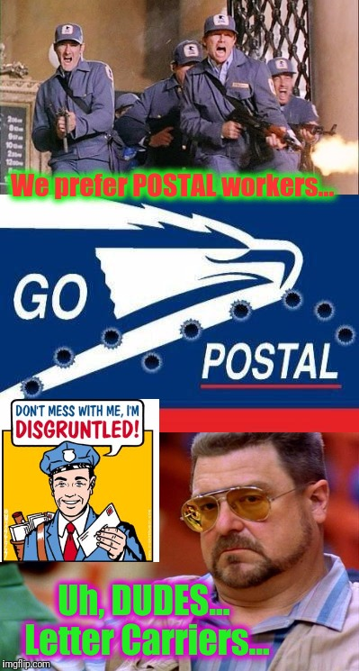 We prefer POSTAL workers... Uh, DUDES...  Letter Carriers... | made w/ Imgflip meme maker