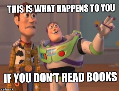 X, X Everywhere Meme | THIS IS WHAT HAPPENS TO YOU IF YOU DON'T READ BOOKS | image tagged in memes,x x everywhere | made w/ Imgflip meme maker