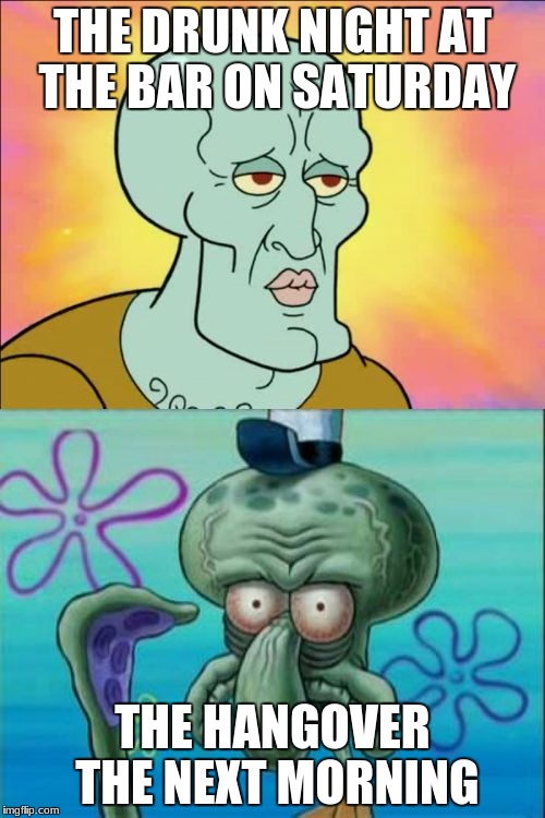 Squidward Meme | THE DRUNK NIGHT AT THE BAR ON SATURDAY THE HANGOVER THE NEXT MORNING | image tagged in memes,squidward | made w/ Imgflip meme maker