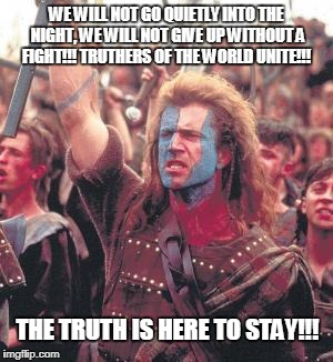 WE WILL NOT GO QUIETLY INTO THE NIGHT, WE WILL NOT GIVE UP WITHOUT A FIGHT!!! TRUTHERS OF THE WORLD UNITE!!! THE TRUTH IS HERE TO STAY!!! | image tagged in william wallace | made w/ Imgflip meme maker