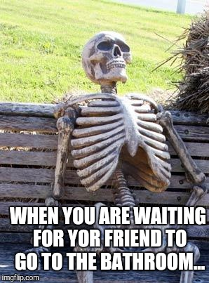 Waiting Skeleton Meme | WHEN YOU ARE WAITING FOR YOR FRIEND TO GO TO THE BATHROOM... | image tagged in memes,waiting skeleton | made w/ Imgflip meme maker