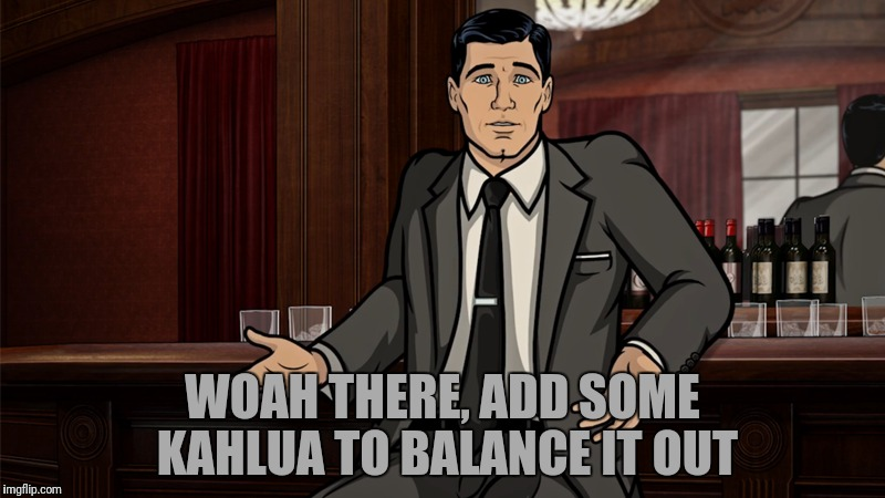 WOAH THERE, ADD SOME KAHLUA TO BALANCE IT OUT | made w/ Imgflip meme maker