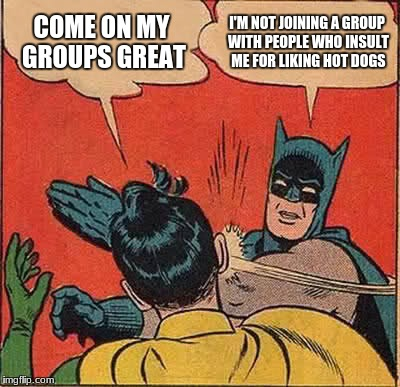 Batman Slapping Robin Meme | COME ON MY GROUPS GREAT I'M NOT JOINING A GROUP WITH PEOPLE WHO INSULT ME FOR LIKING HOT DOGS | image tagged in memes,batman slapping robin | made w/ Imgflip meme maker
