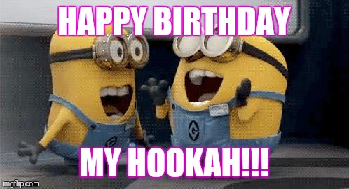 Excited Minions Meme | HAPPY BIRTHDAY MY HOOKAH!!! | image tagged in memes,excited minions | made w/ Imgflip meme maker