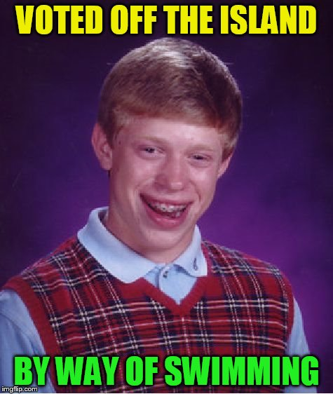 Bad Luck Brian Meme | VOTED OFF THE ISLAND BY WAY OF SWIMMING | image tagged in memes,bad luck brian | made w/ Imgflip meme maker