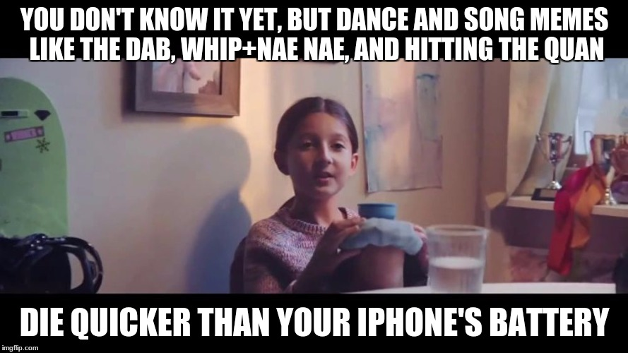 You don't know it yet | YOU DON'T KNOW IT YET, BUT DANCE AND SONG MEMES LIKE THE DAB, WHIP+NAE NAE, AND HITTING THE QUAN DIE QUICKER THAN YOUR IPHONE'S BATTERY | image tagged in you don't know it yet | made w/ Imgflip meme maker
