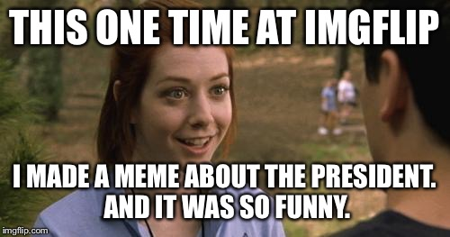 And he held a severed Hillary head up | THIS ONE TIME AT IMGFLIP I MADE A MEME ABOUT THE PRESIDENT. AND IT WAS SO FUNNY. | image tagged in bandy campy,trump em,band camp girl,american pie,memes | made w/ Imgflip meme maker