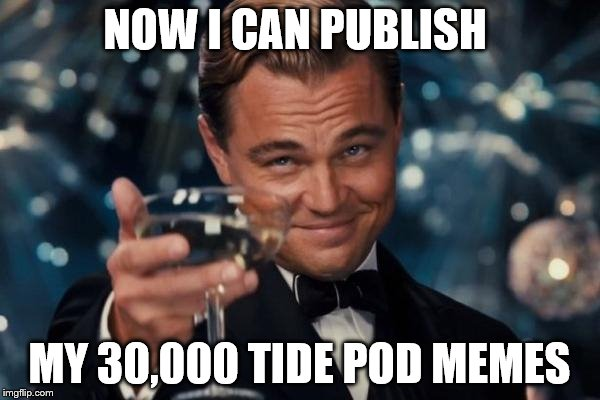 Leonardo Dicaprio Cheers Meme | NOW I CAN PUBLISH MY 30,000 TIDE POD MEMES | image tagged in memes,leonardo dicaprio cheers | made w/ Imgflip meme maker