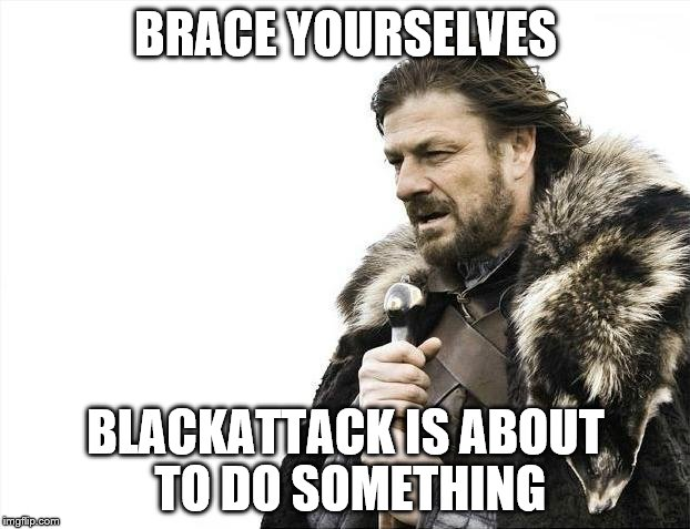 Brace Yourselves X is Coming Meme | BRACE YOURSELVES BLACKATTACK IS ABOUT TO DO SOMETHING | image tagged in memes,brace yourselves x is coming | made w/ Imgflip meme maker