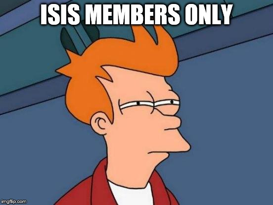 Futurama Fry Meme | ISIS MEMBERS ONLY | image tagged in memes,futurama fry | made w/ Imgflip meme maker
