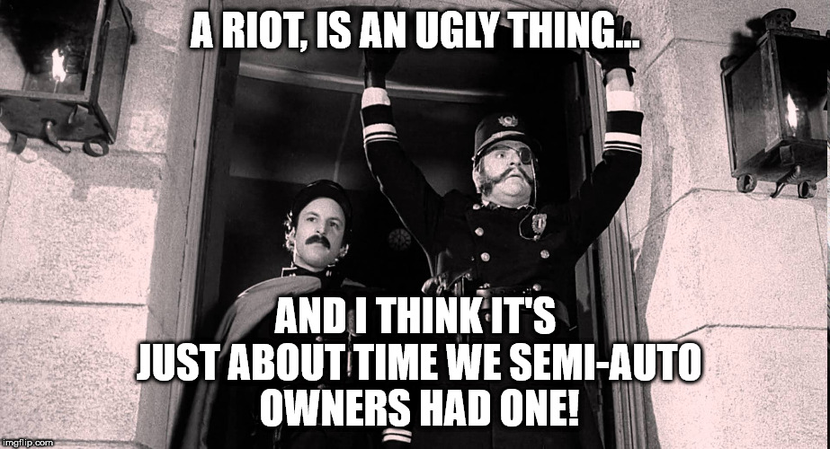 A RIOT, IS AN UGLY THING... AND I THINK IT'S JUST ABOUT TIME WE SEMI-AUTO OWNERS HAD ONE! | image tagged in young frankenstein riot 2 | made w/ Imgflip meme maker