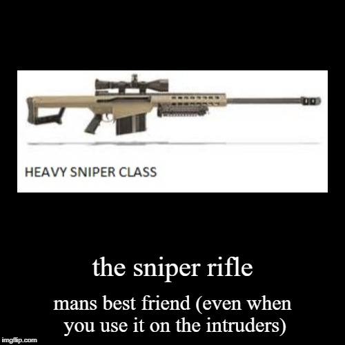 the sniper rifle | mans best friend (even when you use it on the intruders) | image tagged in funny,demotivationals | made w/ Imgflip demotivational maker