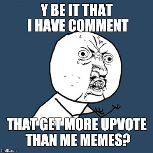 Y U No Meme | Y BE IT THAT I HAVE COMMENT THAT GET MORE UPVOTE THAN ME MEMES? | image tagged in memes,y u no | made w/ Imgflip meme maker