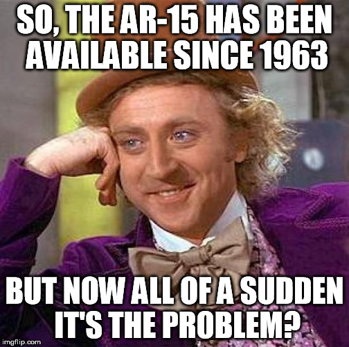 Now It's A Problem | SO, THE AR-15 HAS BEEN AVAILABLE SINCE 1963 BUT NOW ALL OF A SUDDEN IT'S THE PROBLEM? | image tagged in creepy condescending wonka,ar-15,guns,assault weapons,school shooting,mass shooting | made w/ Imgflip meme maker