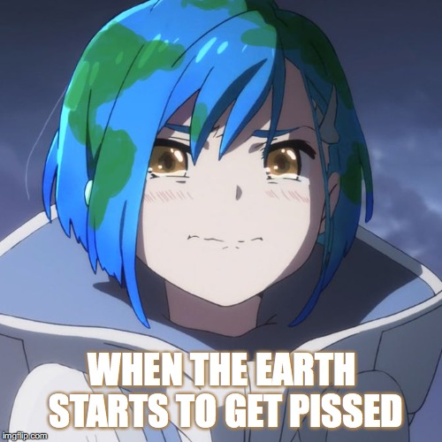 Watch Out! | WHEN THE EARTH STARTS TO GET PISSED | image tagged in earth-chan,gaia,angry,pissed,catastrophe,karma | made w/ Imgflip meme maker