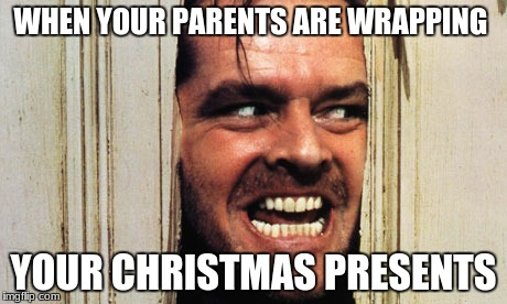 Happy New Year Here's Johnny | WHEN YOUR PARENTS ARE WRAPPING YOUR CHRISTMAS PRESENTS | image tagged in happy new year here's johnny | made w/ Imgflip meme maker