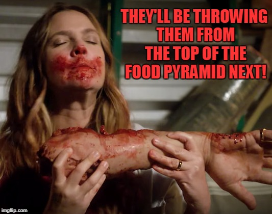 THEY'LL BE THROWING THEM FROM THE TOP OF THE FOOD PYRAMID NEXT! | made w/ Imgflip meme maker