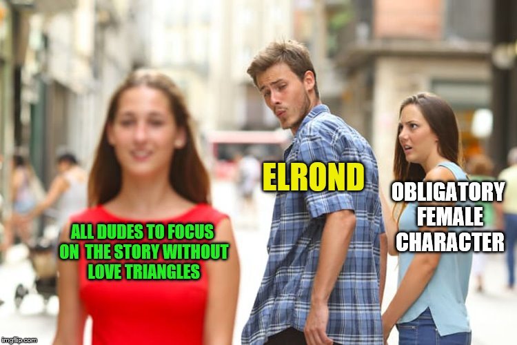 Distracted Boyfriend Meme | ALL DUDES TO FOCUS ON  THE STORY WITHOUT LOVE TRIANGLES ELROND OBLIGATORY FEMALE CHARACTER | image tagged in memes,distracted boyfriend | made w/ Imgflip meme maker
