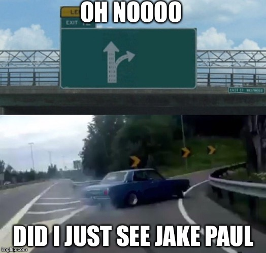 Left Exit 12 Off Ramp Meme | OH NOOOO DID I JUST SEE JAKE PAUL | image tagged in memes,left exit 12 off ramp | made w/ Imgflip meme maker