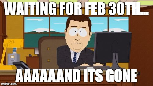 So, what happened to February 30th this year....? | WAITING FOR FEB 30TH... AAAAAAND ITS GONE | image tagged in memes,aaaaand its gone,february,funny,dank memes | made w/ Imgflip meme maker