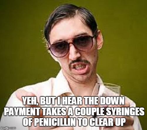 YEH, BUT I HEAR THE DOWN PAYMENT TAKES A COUPLE SYRINGES OF PENICILLIN TO CLEAR UP | made w/ Imgflip meme maker