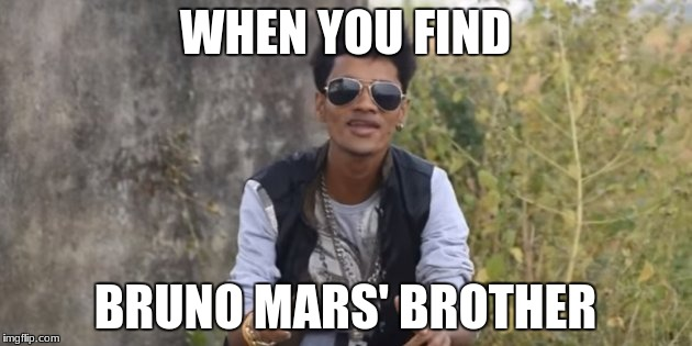 WHEN YOU FIND; BRUNO MARS' BROTHER | image tagged in mars,bruno,bruno mars | made w/ Imgflip meme maker