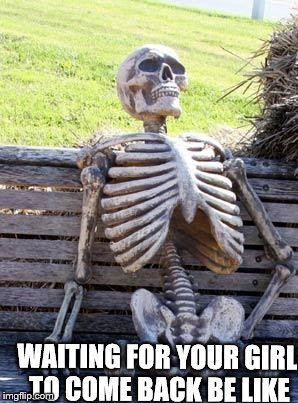 Waiting Skeleton Meme | WAITING FOR YOUR GIRL TO COME BACK BE LIKE | image tagged in memes,waiting skeleton | made w/ Imgflip meme maker