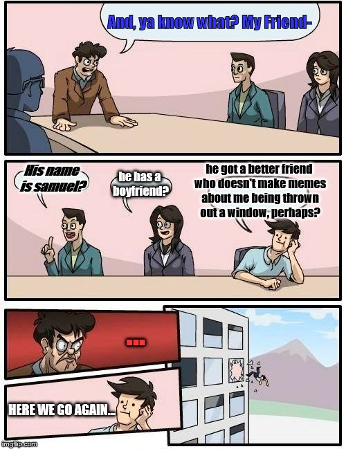 Boardroom Meeting Suggestion Meme | And, ya know what? My Friend- His name is samuel? he has a boyfriend? he got a better friend who doesn't make memes about me being thrown ou | image tagged in memes,boardroom meeting suggestion | made w/ Imgflip meme maker