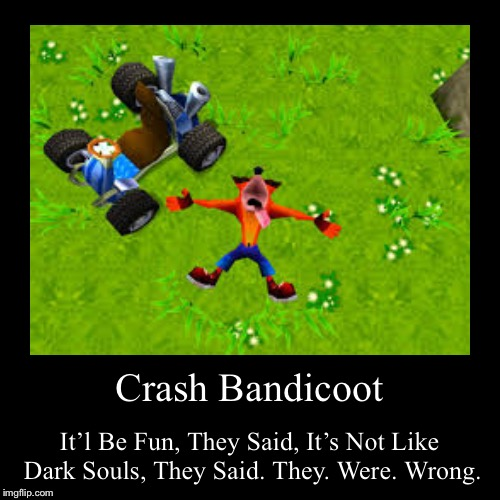 Crash Bandicoot | It'l Be Fun, They Said, It's Not Like Dark Souls, They Said. They. Were. Wrong. | image tagged in funny,demotivationals | made w/ Imgflip demotivational maker
