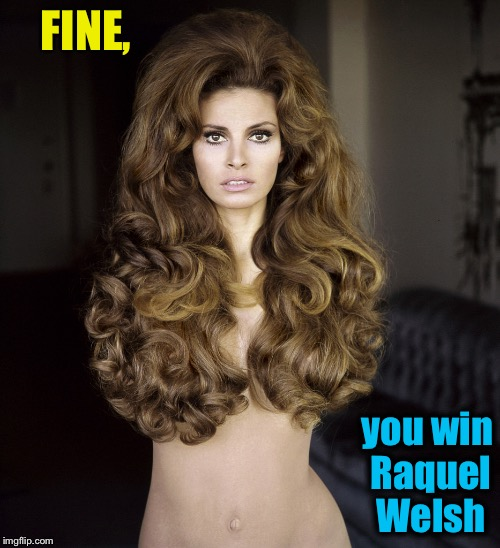 FINE, you win Raquel Welsh | made w/ Imgflip meme maker