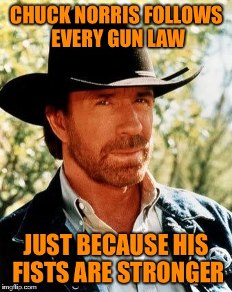Chuck Norris Meme | CHUCK NORRIS FOLLOWS EVERY GUN LAW JUST BECAUSE HIS FISTS ARE STRONGER | image tagged in memes,chuck norris | made w/ Imgflip meme maker