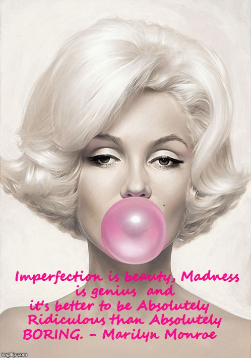 Imperfection is beauty, Madness is genius  and it's better to be Absolutely   Ridiculous than Absolutely BORING. - Marilyn Monroe | image tagged in marilyn monroe | made w/ Imgflip meme maker