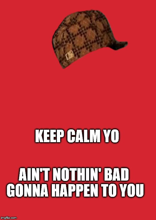 Keep Calm And Carry On Red Meme | KEEP CALM YO AIN'T NOTHIN' BAD GONNA HAPPEN TO YOU | image tagged in memes,keep calm and carry on red,scumbag | made w/ Imgflip meme maker