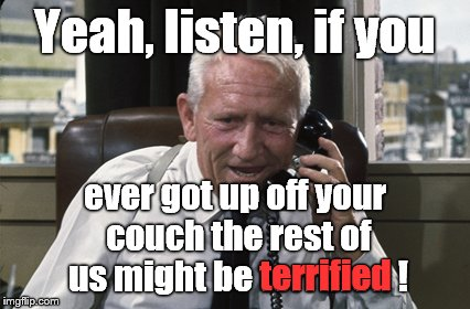 Tracy | Yeah, listen, if you ever got up off your couch the rest of us might be terrified ! terrified | image tagged in tracy | made w/ Imgflip meme maker