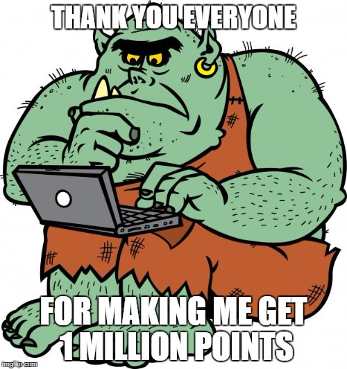 for making me get 1 milion points everyone who comments will get a lots of upvotes/comment  AND MAY THE UPVOTE TROLL BE WITH YOU | THANK YOU EVERYONE FOR MAKING ME GET 1 MILLION POINTS | image tagged in troll,ssby,1 million points,may the upvote troll be with you | made w/ Imgflip meme maker
