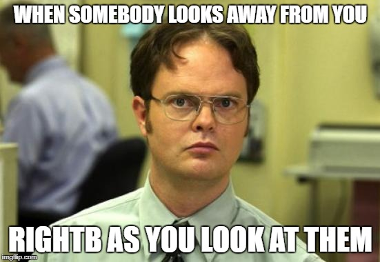 Dwight Schrute Meme | WHEN SOMEBODY LOOKS AWAY FROM YOU RIGHTB AS YOU LOOK AT THEM | image tagged in memes,dwight schrute | made w/ Imgflip meme maker