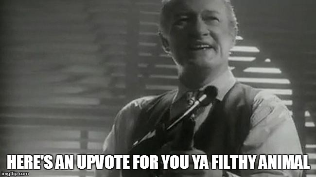 filthy animal | HERE'S AN UPVOTE FOR YOU YA FILTHY ANIMAL | image tagged in filthy animal | made w/ Imgflip meme maker