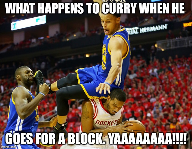 Stephen Curry  | WHAT HAPPENS TO CURRY WHEN HE GOES FOR A BLOCK. YAAAAAAAA!!!! | image tagged in stephen curry | made w/ Imgflip meme maker