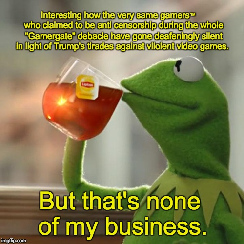 "But Thats None Of My Business Meme | Interesting how the very same gamers       who claimed to be anti censorship during the whole ""Gamergate"" debacle have gone deafeningly sile 