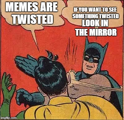 Batman Slapping Robin Meme | MEMES ARE TWISTED IF YOU WANT TO SEE SOMETHING TWISTED LOOK IN THE MIRROR | image tagged in memes,batman slapping robin | made w/ Imgflip meme maker