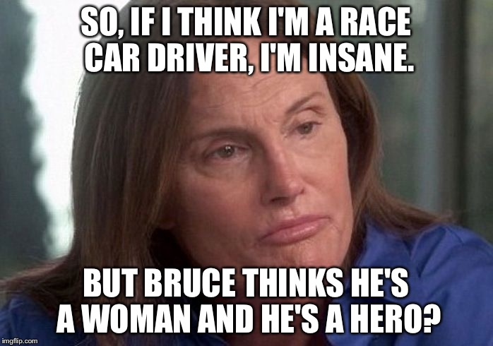 Insanity | SO, IF I THINK I'M A RACE CAR DRIVER, I'M INSANE. BUT BRUCE THINKS HE'S A WOMAN AND HE'S A HERO? | image tagged in caitlin bruce jenner | made w/ Imgflip meme maker