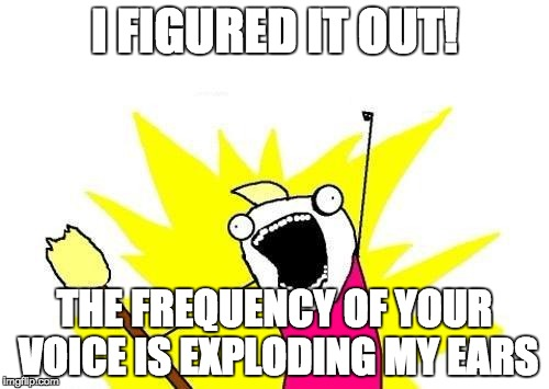 X All The Y Meme | I FIGURED IT OUT! THE FREQUENCY OF YOUR VOICE IS EXPLODING MY EARS | image tagged in memes,x all the y | made w/ Imgflip meme maker