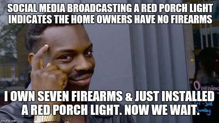 Taking out the trash... | SOCIAL MEDIA BROADCASTING A RED PORCH LIGHT INDICATES THE HOME OWNERS HAVE NO FIREARMS I OWN SEVEN FIREARMS & JUST INSTALLED A RED PORCH LIG | image tagged in memes,roll safe think about it,wrong neighborhood,guns | made w/ Imgflip meme maker