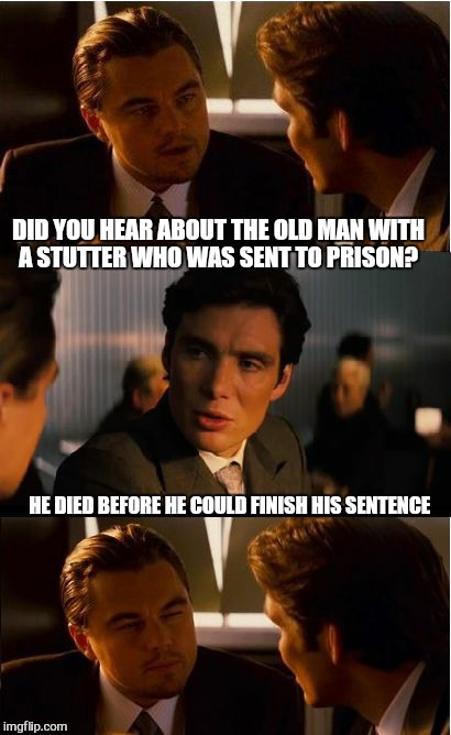 Dads joke no.127 | DID YOU HEAR ABOUT THE OLD MAN WITH A STUTTER WHO WAS SENT TO PRISON? HE DIED BEFORE HE COULD FINISH HIS SENTENCE | image tagged in memes,inception,prison,funny memes,dads joke | made w/ Imgflip meme maker
