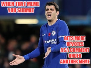 Someone Please Explain This to Me |  WHEN THAT MEME YOU SUBMIT; GETS MORE UPVOTES AS A COMMENT UNDER ANOTHER MEME | image tagged in wait what morata,wtf,seriously,come on | made w/ Imgflip meme maker