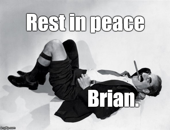 recumbent Groucho | Rest in peace Brian. | image tagged in recumbent groucho | made w/ Imgflip meme maker